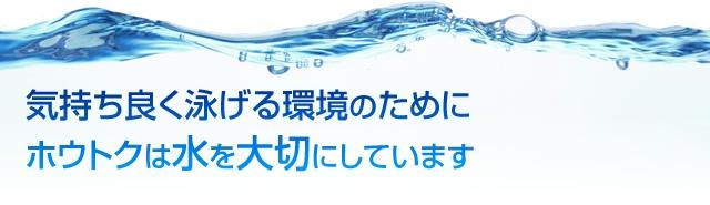 気持ち良く泳げる環境のためにホウトクは水を大切にしています