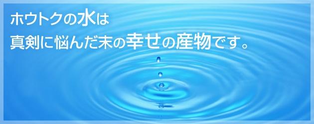 ホウトクの水は真剣に悩んだ末の幸せの産物です。